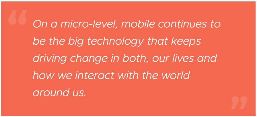 On a micro-level, mobile continues to be the big technology that keeps driving change in both, our lives and how we interact with the world around us.